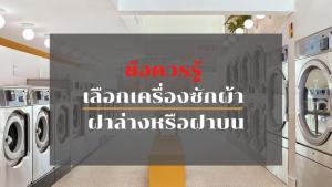 ข้อควรรู้ เลือกเครื่องซักผ้า ฝาล่างหรือฝาบน